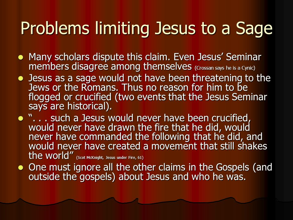 Problems limiting Jesus to a Sage Many scholars dispute this claim. Even Jesus' Seminar members disagree among themselves (Crossan says he is a Cynic)