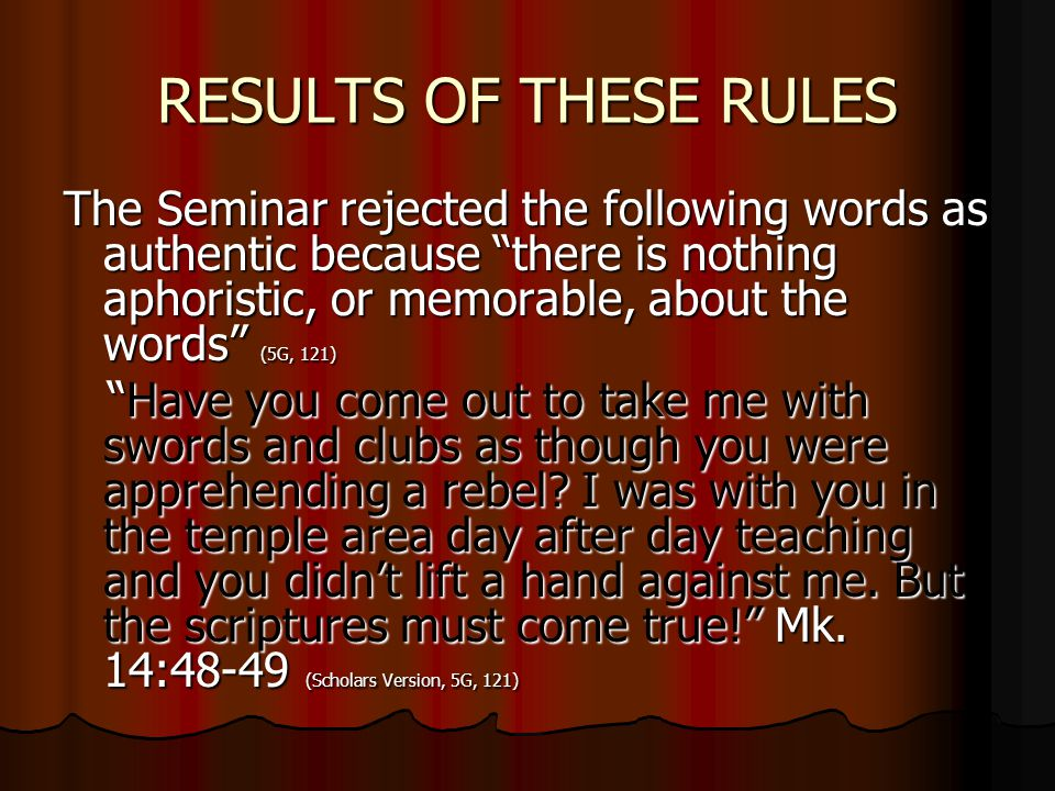 RESULTS OF THESE RULES The Seminar rejected the following words as authentic because there is nothing aphoristic, or memorable, about the words (5G, 121) Have you come out to take me with swords and clubs as though you were apprehending a rebel.