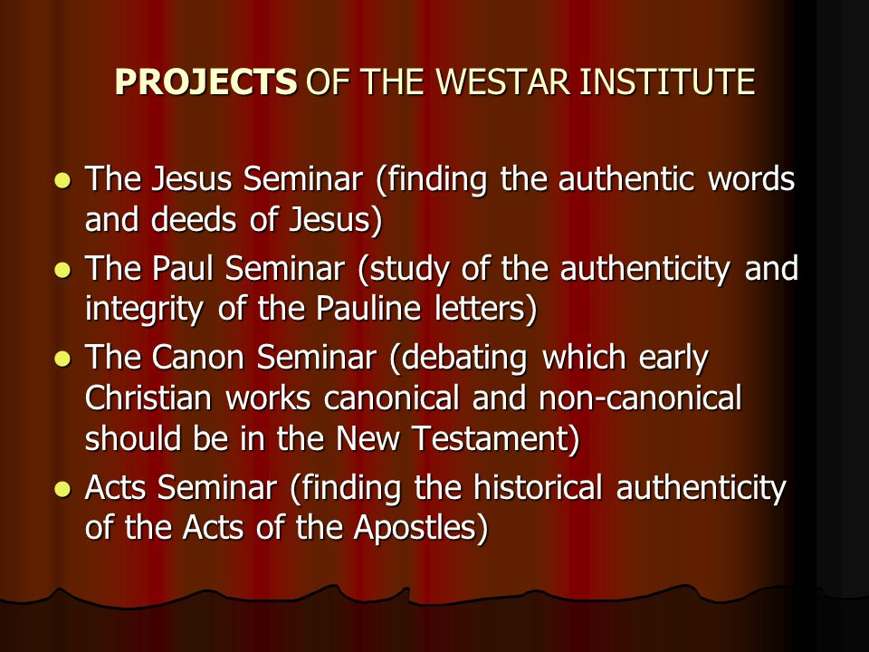 PROJECTS OF THE WESTAR INSTITUTE The Jesus Seminar (finding the authentic words and deeds of Jesus) The Jesus Seminar (finding the authentic words and deeds of Jesus) The Paul Seminar (study of the authenticity and integrity of the Pauline letters) The Paul Seminar (study of the authenticity and integrity of the Pauline letters) The Canon Seminar (debating which early Christian works canonical and non-canonical should be in the New Testament) The Canon Seminar (debating which early Christian works canonical and non-canonical should be in the New Testament) Acts Seminar (finding the historical authenticity of the Acts of the Apostles) Acts Seminar (finding the historical authenticity of the Acts of the Apostles)