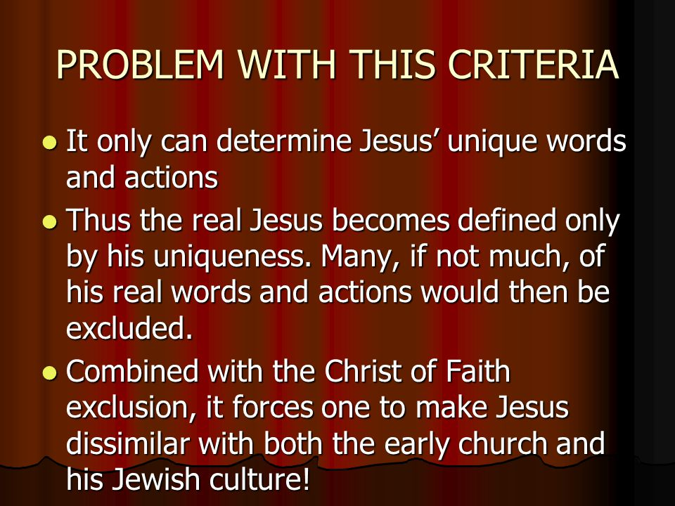 PROBLEM WITH THIS CRITERIA It only can determine Jesus' unique words and actions It only can determine Jesus' unique words and actions Thus the real Jesus becomes defined only by his uniqueness.
