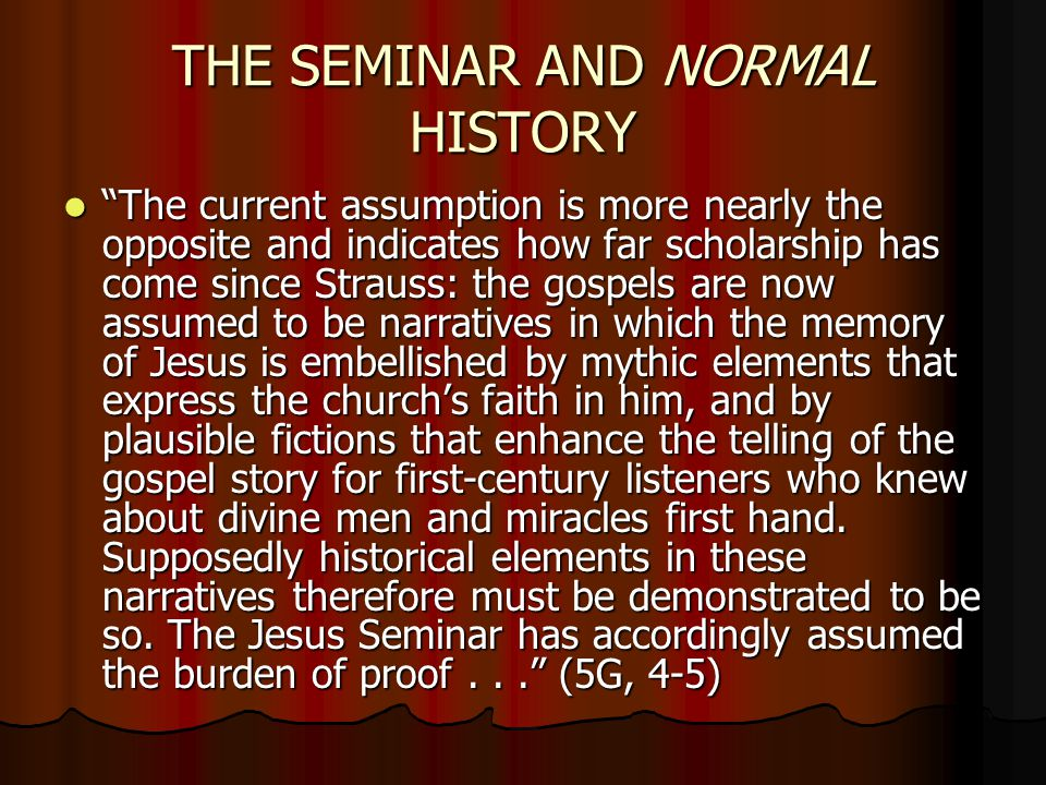 "THE SEMINAR AND NORMAL HISTORY ""The current assumption is more nearly the opposite and indicates how far scholarship has come since Strauss: the gospe"