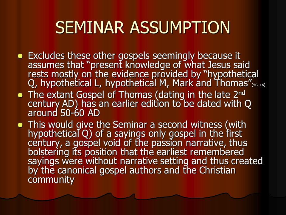 SEMINAR ASSUMPTION Excludes these other gospels seemingly because it assumes that present knowledge of what Jesus said rests mostly on the evidence provided by hypothetical Q, hypothetical L, hypothetical M, Mark and Thomas (5G, 16) Excludes these other gospels seemingly because it assumes that present knowledge of what Jesus said rests mostly on the evidence provided by hypothetical Q, hypothetical L, hypothetical M, Mark and Thomas (5G, 16) The extant Gospel of Thomas (dating in the late 2 nd century AD) has an earlier edition to be dated with Q around 50-60 AD The extant Gospel of Thomas (dating in the late 2 nd century AD) has an earlier edition to be dated with Q around 50-60 AD This would give the Seminar a second witness (with hypothetical Q) of a sayings only gospel in the first century, a gospel void of the passion narrative, thus bolstering its position that the earliest remembered sayings were without narrative setting and thus created by the canonical gospel authors and the Christian community This would give the Seminar a second witness (with hypothetical Q) of a sayings only gospel in the first century, a gospel void of the passion narrative, thus bolstering its position that the earliest remembered sayings were without narrative setting and thus created by the canonical gospel authors and the Christian community