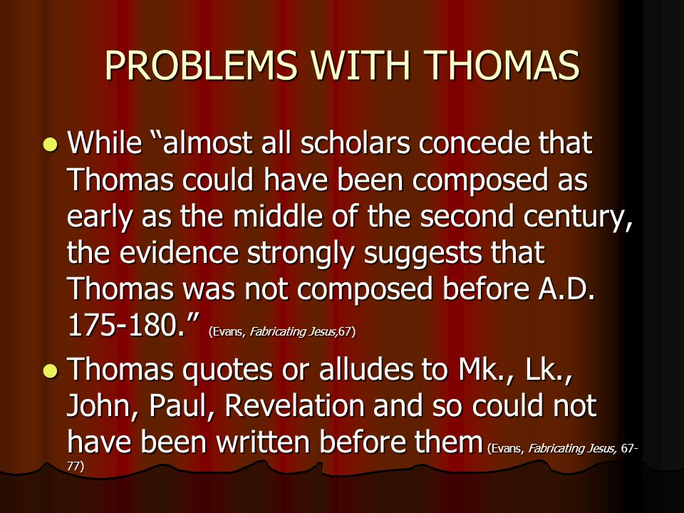 PROBLEMS WITH THOMAS While almost all scholars concede that Thomas could have been composed as early as the middle of the second century, the evidence strongly suggests that Thomas was not composed before A.D.