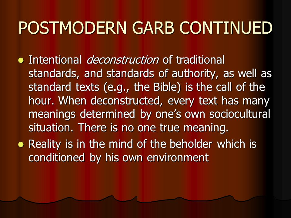 POSTMODERN GARB CONTINUED Intentional deconstruction of traditional standards, and standards of authority, as well as standard texts (e.g., the Bible) is the call of the hour.