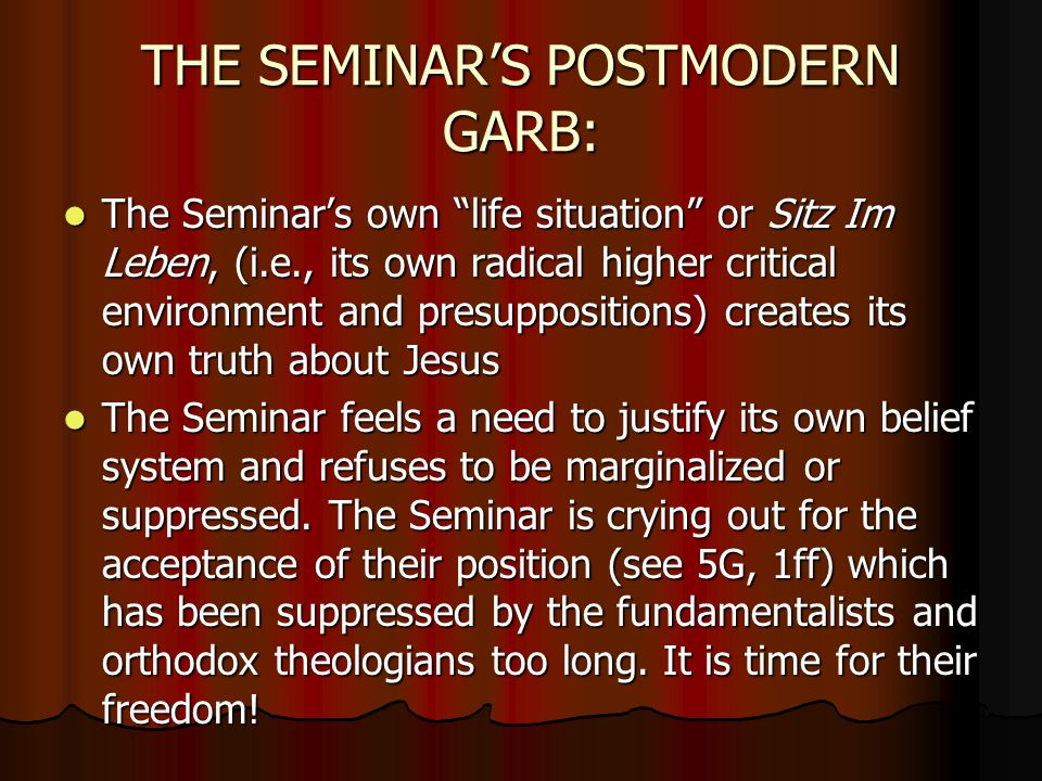 THE SEMINAR'S POSTMODERN GARB: The Seminar's own life situation or Sitz Im Leben, (i.e., its own radical higher critical environment and presuppositions) creates its own truth about Jesus The Seminar's own life situation or Sitz Im Leben, (i.e., its own radical higher critical environment and presuppositions) creates its own truth about Jesus The Seminar feels a need to justify its own belief system and refuses to be marginalized or suppressed.