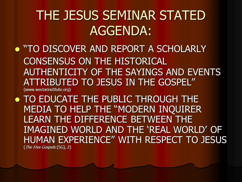 "THE JESUS SEMINAR STATED AGGENDA: ""TO DISCOVER AND REPORT A SCHOLARLY CONSENSUS ON THE HISTORICAL AUTHENTICITY OF THE SAYINGS AND EVENTS ATTRIBUTED TO"