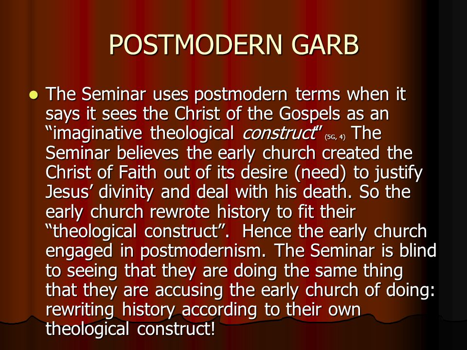 "POSTMODERN GARB The Seminar uses postmodern terms when it says it sees the Christ of the Gospels as an ""imaginative theological construct"" (5G, 4) The"