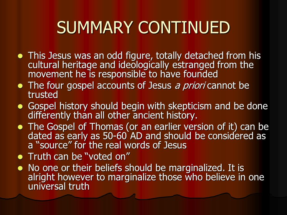 SUMMARY CONTINUED This Jesus was an odd figure, totally detached from his cultural heritage and ideologically estranged from the movement he is responsible to have founded This Jesus was an odd figure, totally detached from his cultural heritage and ideologically estranged from the movement he is responsible to have founded The four gospel accounts of Jesus a priori cannot be trusted The four gospel accounts of Jesus a priori cannot be trusted Gospel history should begin with skepticism and be done differently than all other ancient history.