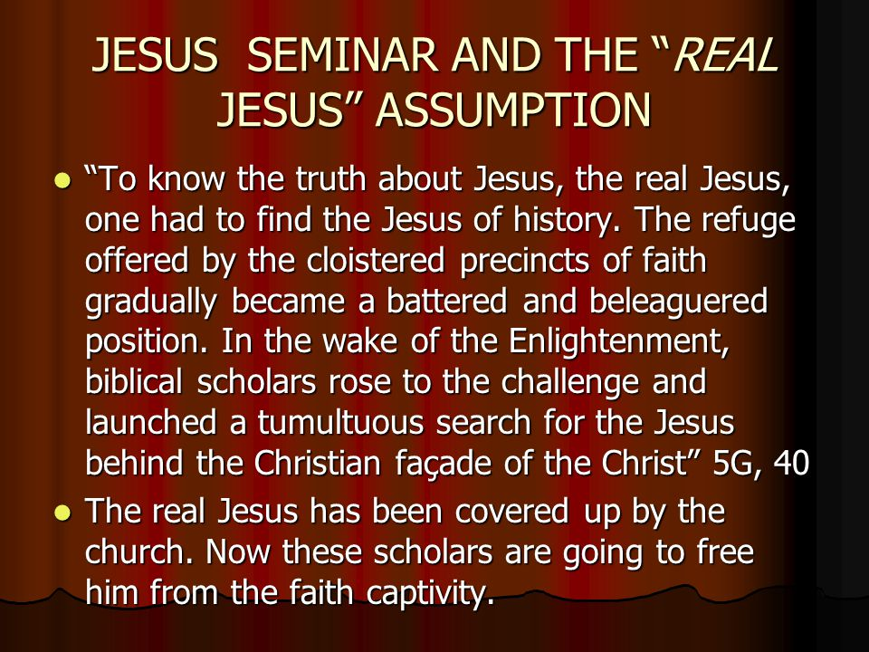 JESUS SEMINAR AND THE REAL JESUS ASSUMPTION To know the truth about Jesus, the real Jesus, one had to find the Jesus of history.