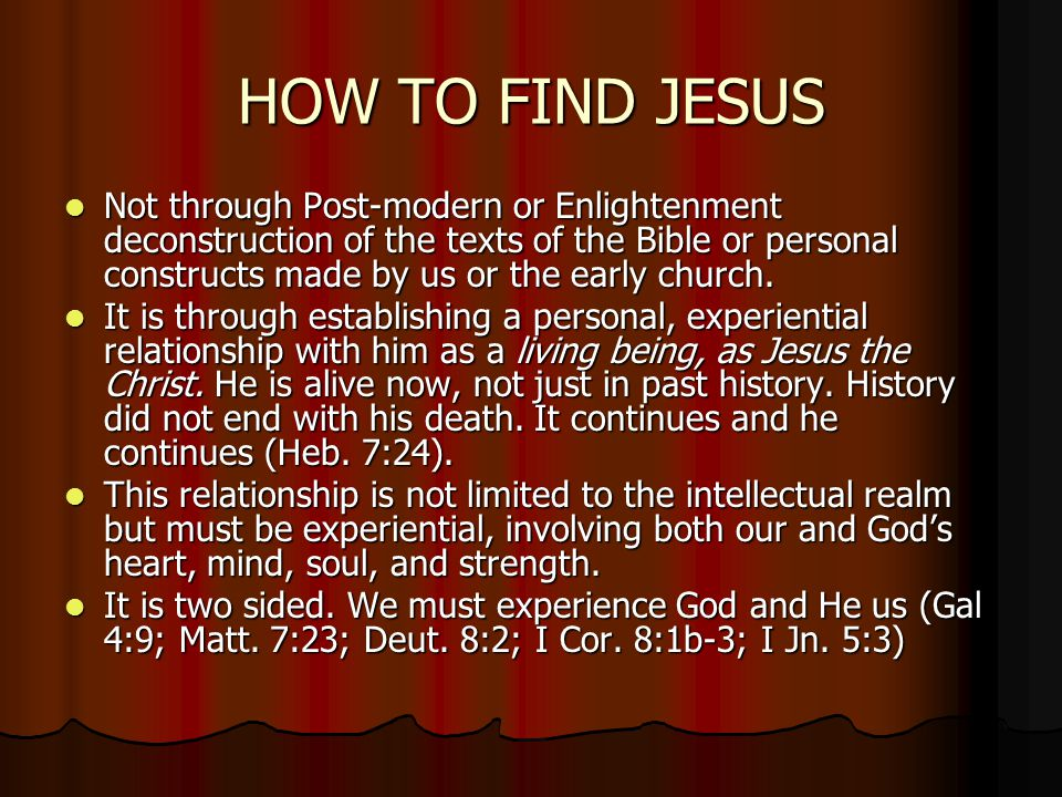 HOW TO FIND JESUS Not through Post-modern or Enlightenment deconstruction of the texts of the Bible or personal constructs made by us or the early church.
