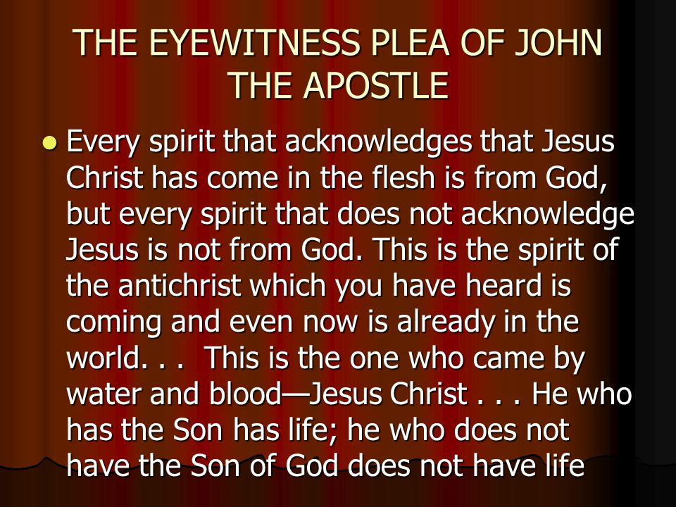 THE EYEWITNESS PLEA OF JOHN THE APOSTLE Every spirit that acknowledges that Jesus Christ has come in the flesh is from God, but every spirit that does not acknowledge Jesus is not from God.