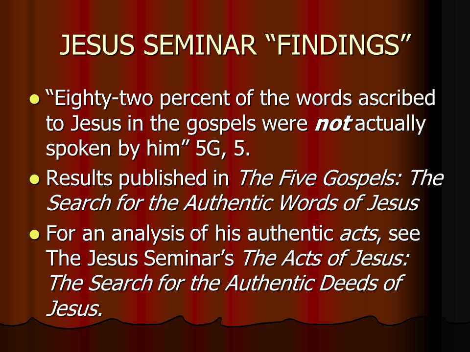 #7 THE GNOSTIC GOSPEL OF THOMAS ASSUMPTION Canonical boundaries rule: Canonical boundaries rule: The Seminar states, Canonical boundaries are irrelevant in critical assessments of the various sources of information about Jesus (5G, 35) The Seminar thus says that all surviving gospels should be included as sources cutting off at 325 when the orthodox party solidified its hold on the Christian tradition and other wings of the Christian movement were choked off (5G, 35.) The Seminar sets up the Gospel of Thomas as a valid source by constructing a hypothetical early edition of Thomas dated 50-60 AD The Seminar Gospel Sources are understood as follows: