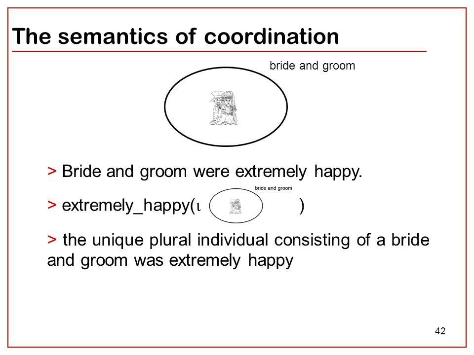 42 The semantics of coordination bride and groom > Bride and groom were extremely happy. > the unique plural individual consisting of a bride and groo