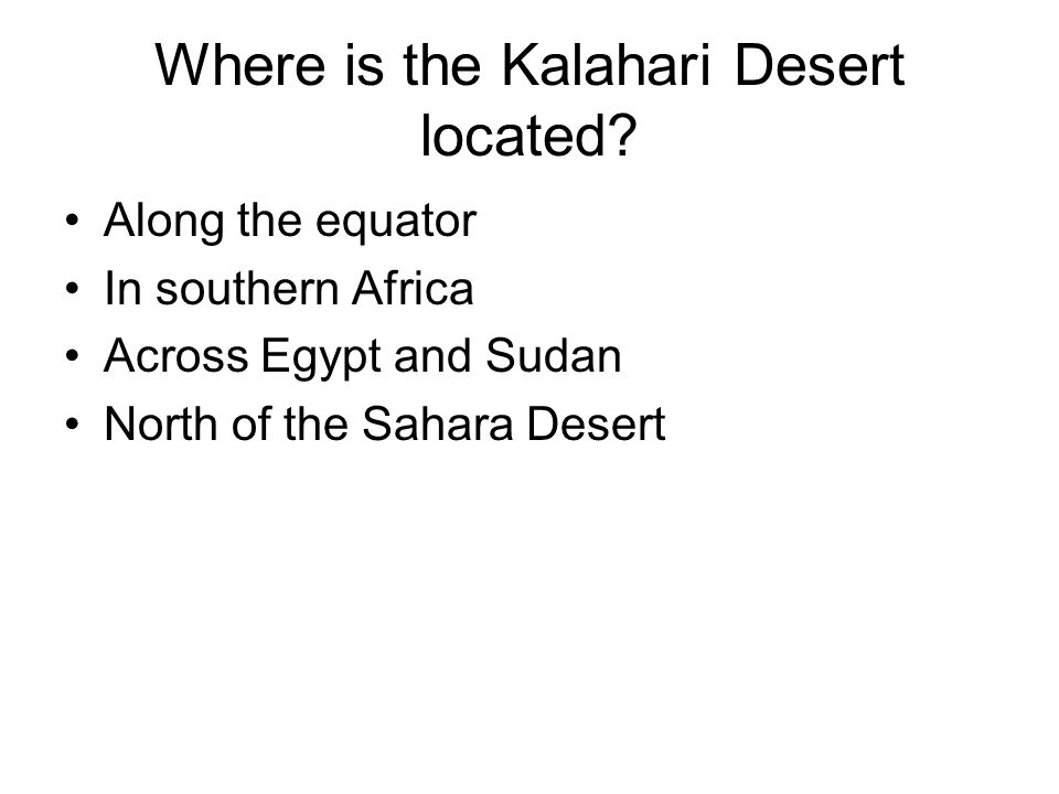 Where is the Kalahari Desert located? Along the equator In southern Africa Across Egypt and Sudan North of the Sahara Desert
