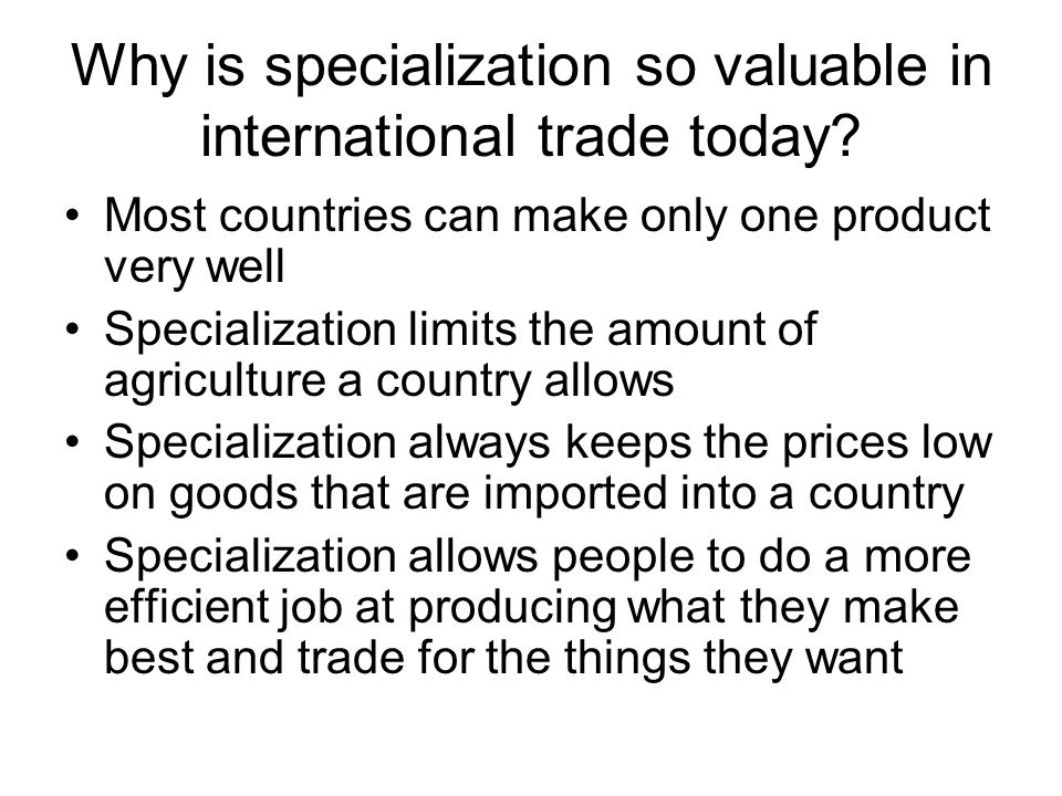 Why is specialization so valuable in international trade today? Most countries can make only one product very well Specialization limits the amount of