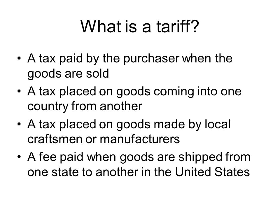 What is a tariff? A tax paid by the purchaser when the goods are sold A tax placed on goods coming into one country from another A tax placed on goods