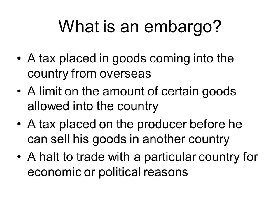 What is an embargo? A tax placed in goods coming into the country from overseas A limit on the amount of certain goods allowed into the country A tax