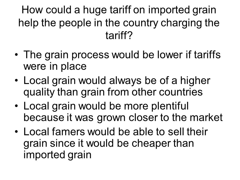 How could a huge tariff on imported grain help the people in the country charging the tariff? The grain process would be lower if tariffs were in plac
