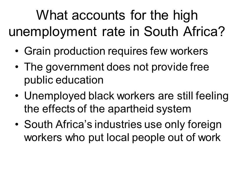 What accounts for the high unemployment rate in South Africa? Grain production requires few workers The government does not provide free public educat