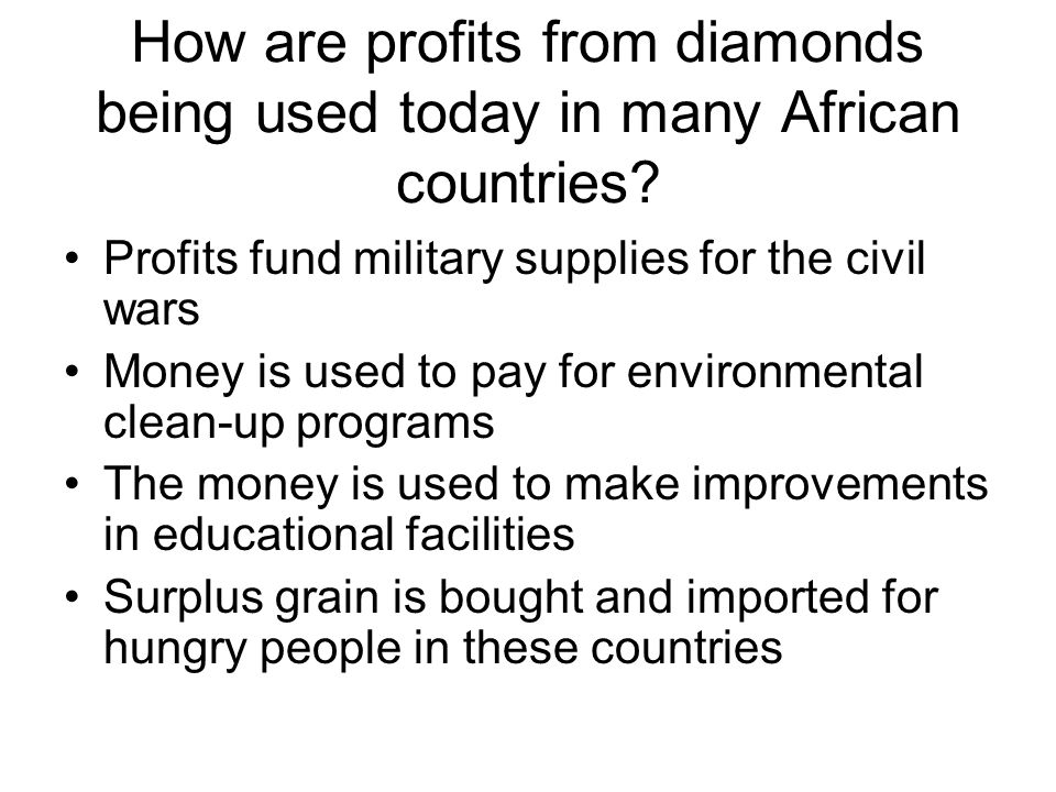 How are profits from diamonds being used today in many African countries? Profits fund military supplies for the civil wars Money is used to pay for e