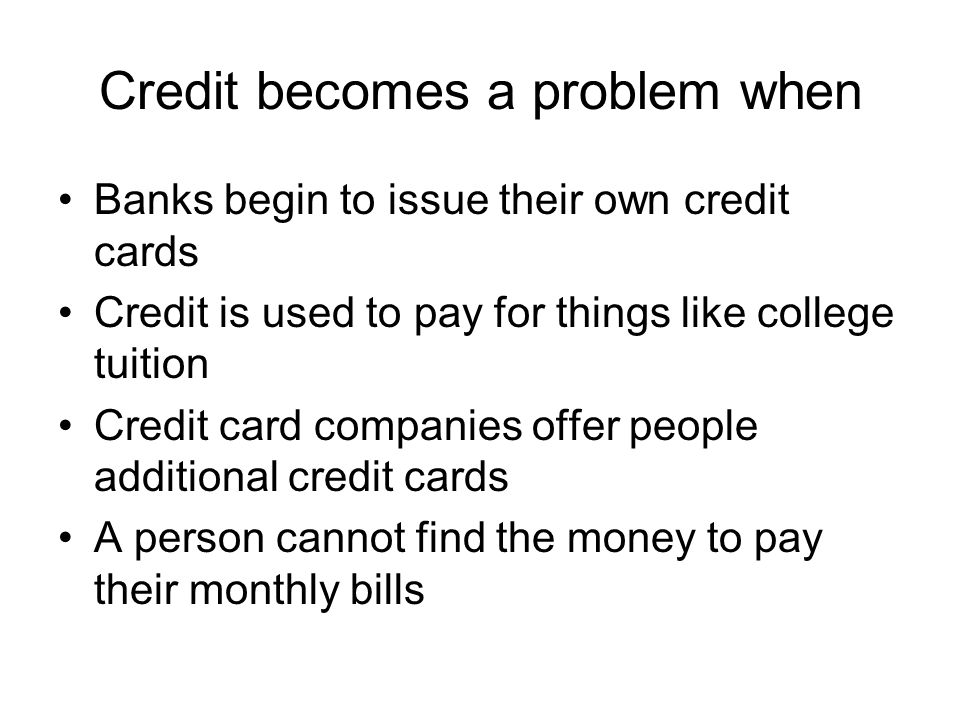 Credit becomes a problem when Banks begin to issue their own credit cards Credit is used to pay for things like college tuition Credit card companies