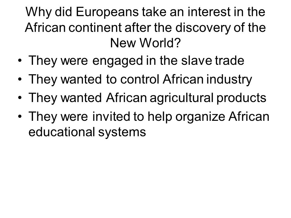 Why did Europeans take an interest in the African continent after the discovery of the New World? They were engaged in the slave trade They wanted to