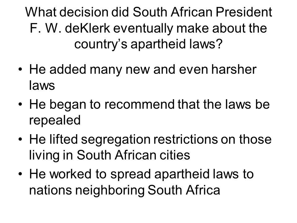 What decision did South African President F. W. deKlerk eventually make about the country's apartheid laws? He added many new and even harsher laws He