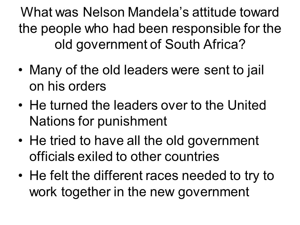 What was Nelson Mandela's attitude toward the people who had been responsible for the old government of South Africa? Many of the old leaders were sen