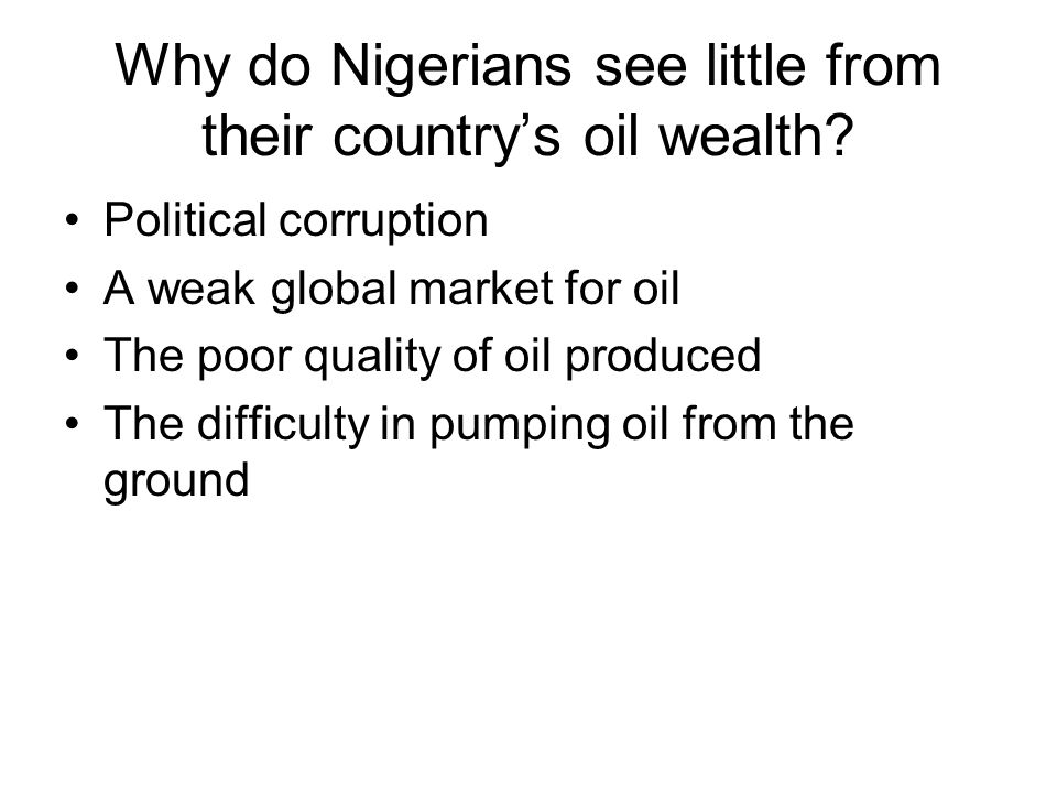 Why do Nigerians see little from their country's oil wealth? Political corruption A weak global market for oil The poor quality of oil produced The di