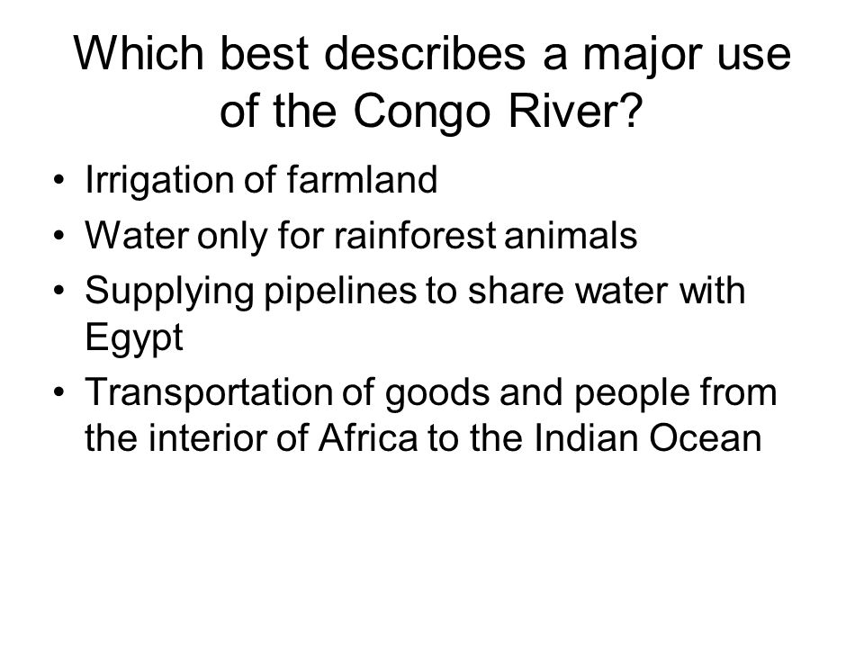 Which best describes a major use of the Congo River? Irrigation of farmland Water only for rainforest animals Supplying pipelines to share water with
