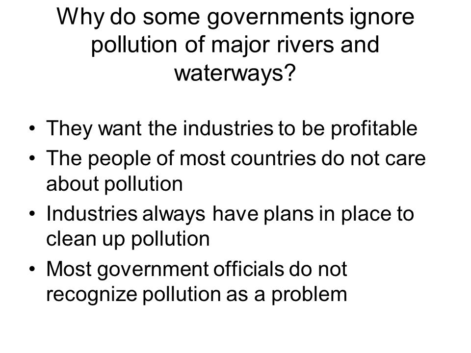 Why do some governments ignore pollution of major rivers and waterways? They want the industries to be profitable The people of most countries do not