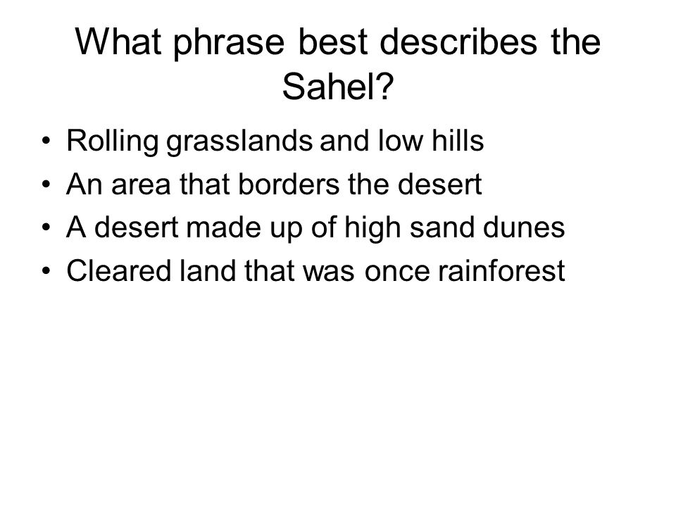 What phrase best describes the Sahel? Rolling grasslands and low hills An area that borders the desert A desert made up of high sand dunes Cleared lan