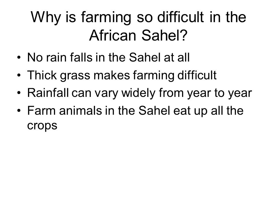 Why is farming so difficult in the African Sahel? No rain falls in the Sahel at all Thick grass makes farming difficult Rainfall can vary widely from
