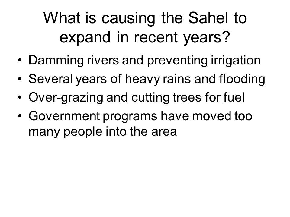 What is causing the Sahel to expand in recent years? Damming rivers and preventing irrigation Several years of heavy rains and flooding Over-grazing a