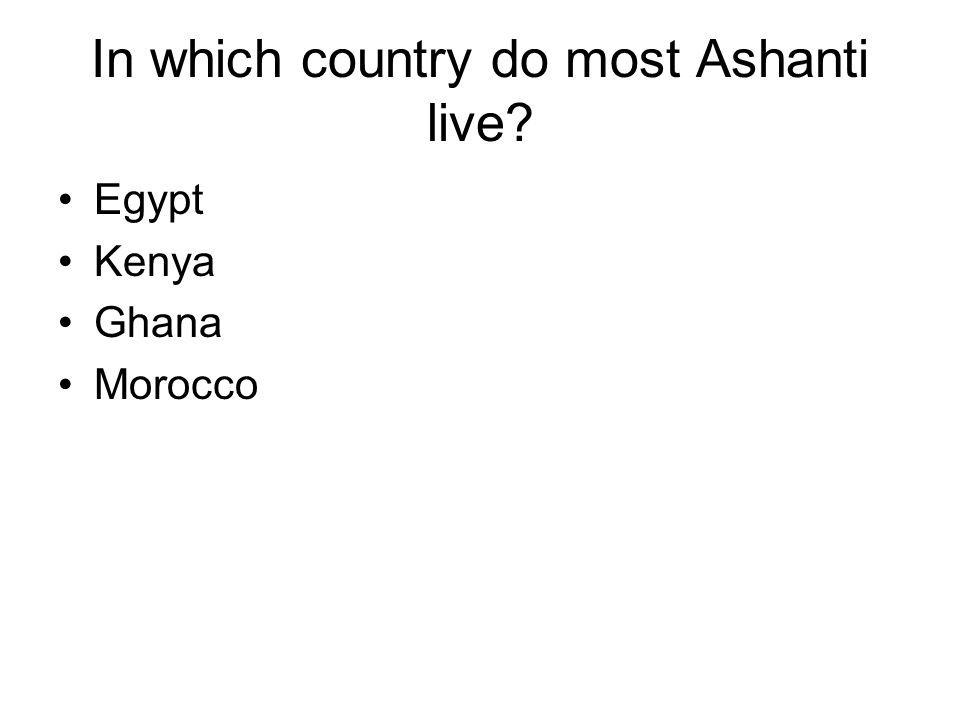 In which country do most Ashanti live? Egypt Kenya Ghana Morocco