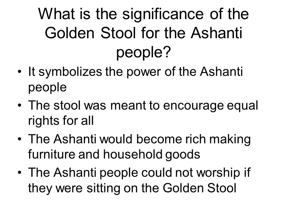 What is the significance of the Golden Stool for the Ashanti people? It symbolizes the power of the Ashanti people The stool was meant to encourage eq