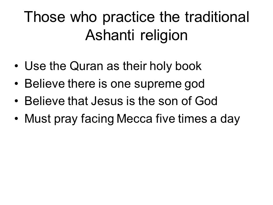 Those who practice the traditional Ashanti religion Use the Quran as their holy book Believe there is one supreme god Believe that Jesus is the son of
