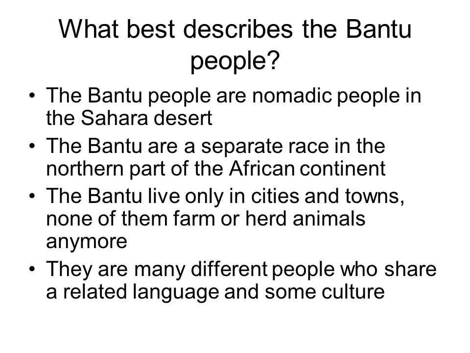 What best describes the Bantu people? The Bantu people are nomadic people in the Sahara desert The Bantu are a separate race in the northern part of t