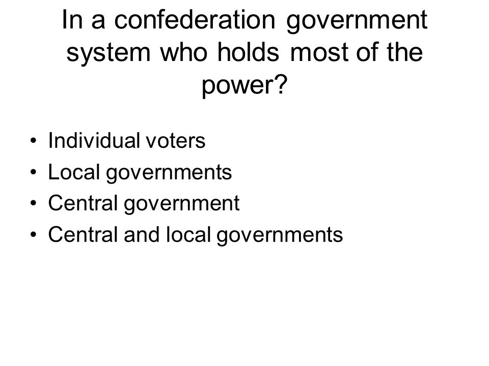 In a confederation government system who holds most of the power? Individual voters Local governments Central government Central and local governments