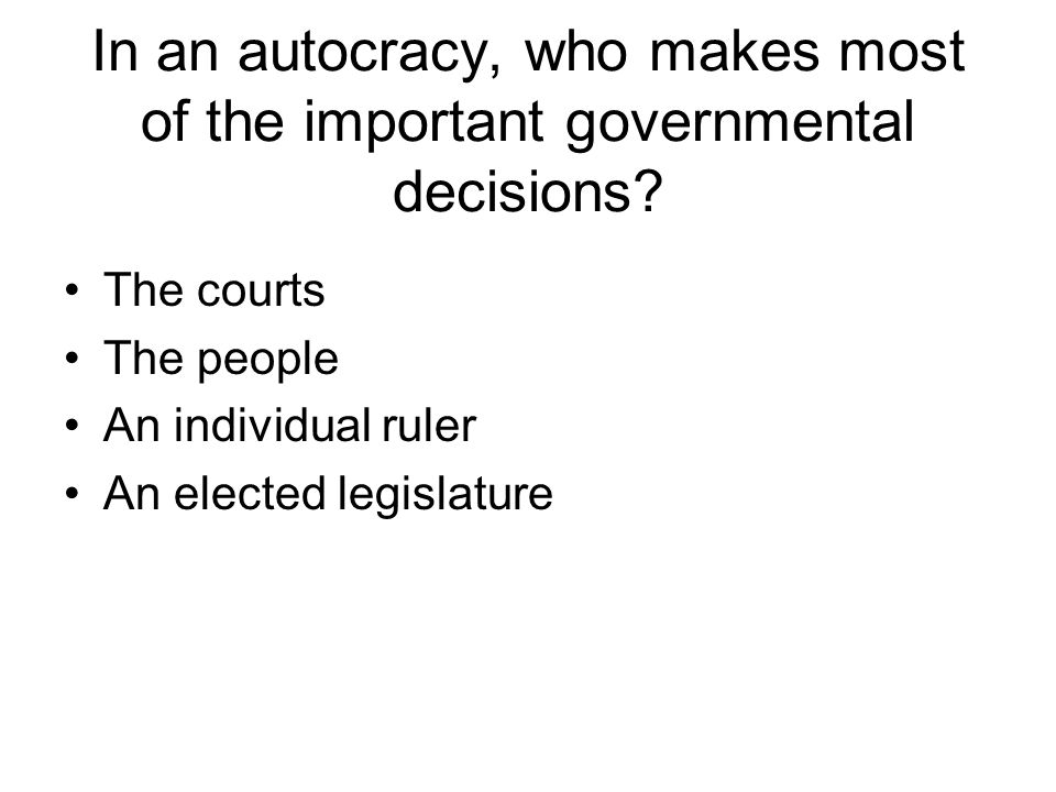 In an autocracy, who makes most of the important governmental decisions? The courts The people An individual ruler An elected legislature