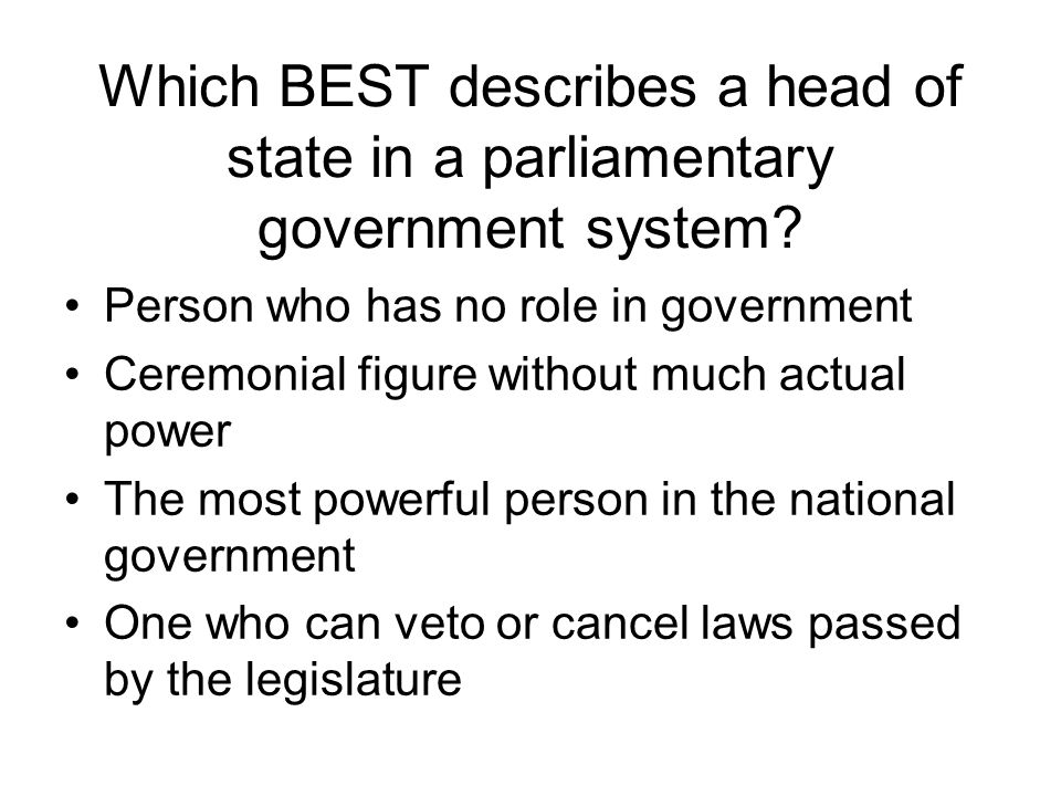 Which BEST describes a head of state in a parliamentary government system? Person who has no role in government Ceremonial figure without much actual