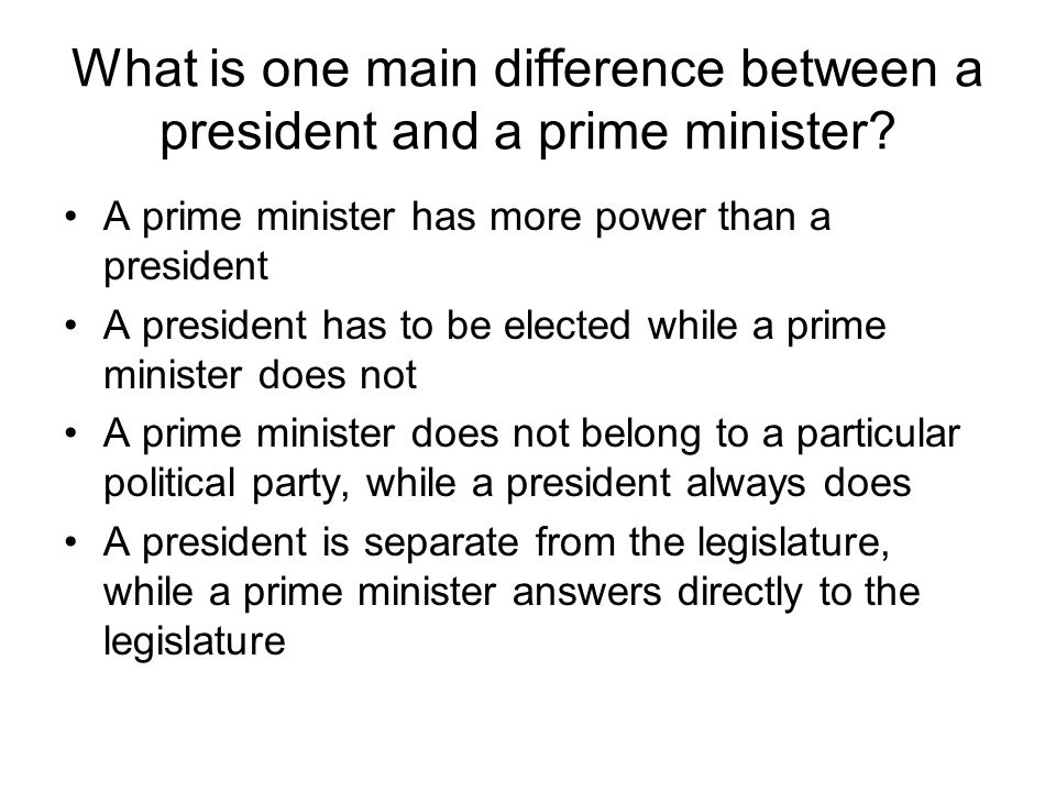 What is one main difference between a president and a prime minister? A prime minister has more power than a president A president has to be elected w