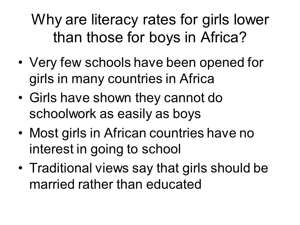 Why are literacy rates for girls lower than those for boys in Africa? Very few schools have been opened for girls in many countries in Africa Girls ha