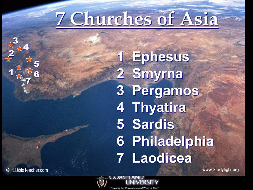7 Churches of Asia 1 Ephesus 2 Smyrna 3 Pergamos 4 Thyatira 5 Sardis 6 Philadelphia 7 Laodicea 3 4 5 2 1 6 7 © EBibleTeacher.com www.Studylight.org