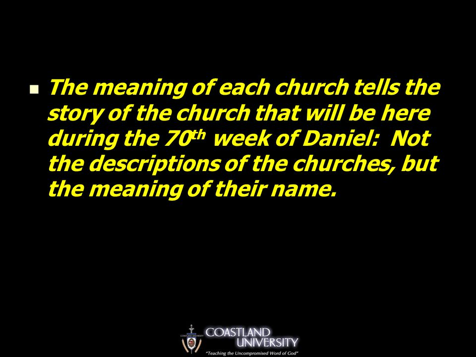 The meaning of each church tells the story of the church that will be here during the 70 th week of Daniel: Not the descriptions of the churches, but the meaning of their name.