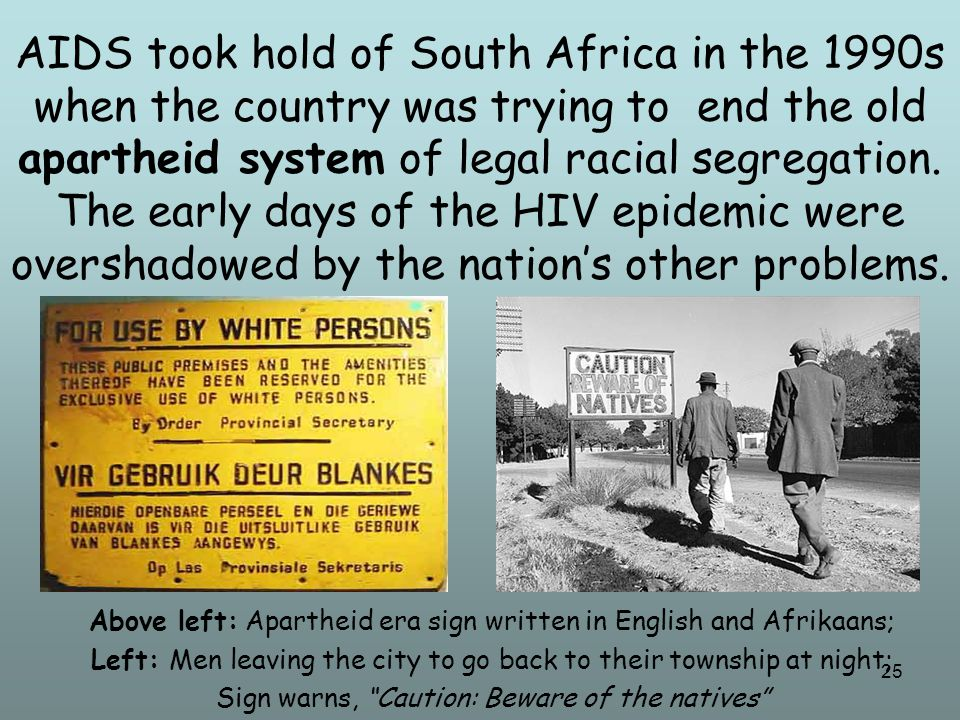 25 AIDS took hold of South Africa in the 1990s when the country was trying to end the old apartheid system of legal racial segregation. The early days