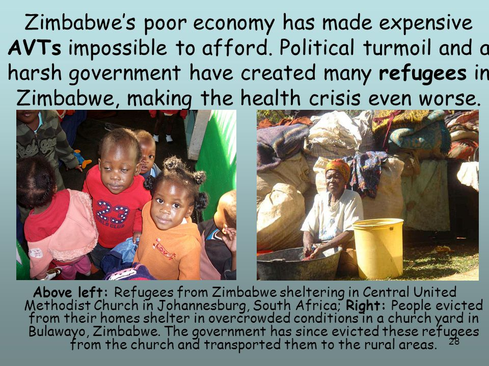 28 Zimbabwe's poor economy has made expensive AVTs impossible to afford. Political turmoil and a harsh government have created many refugees in Zimbab