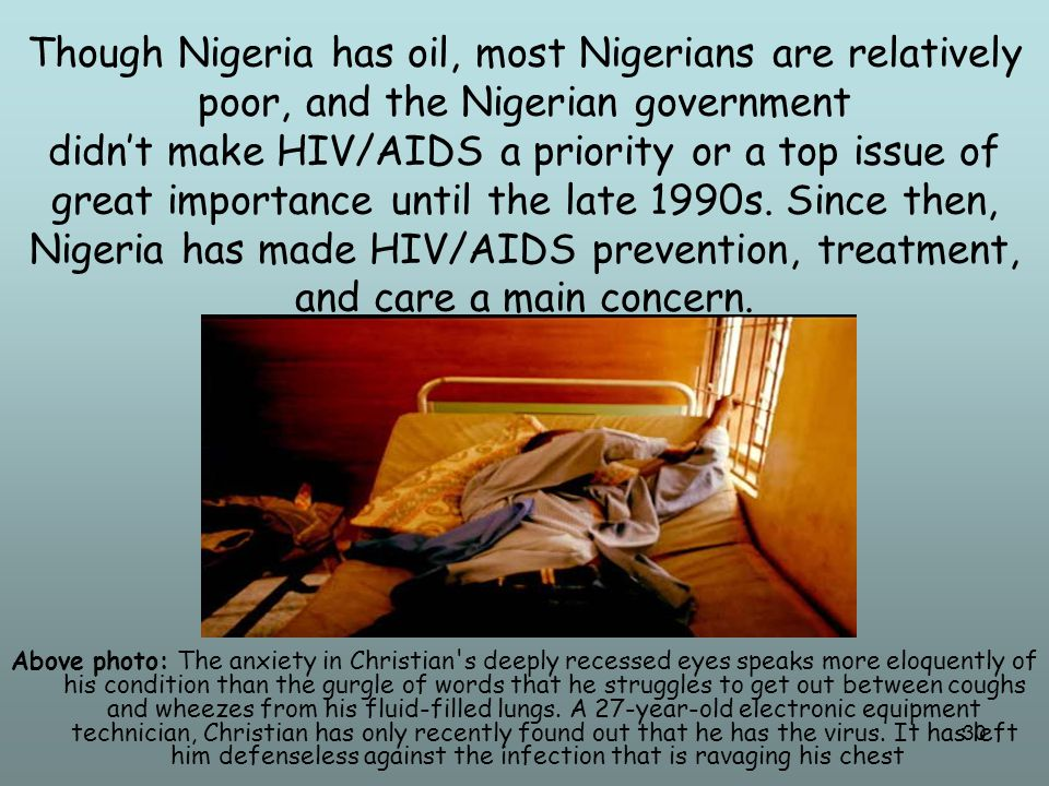 31 While Nigeria still has to struggle with the HIV/AIDS problem, the government is working hard to educate their citizens and make treatment available.