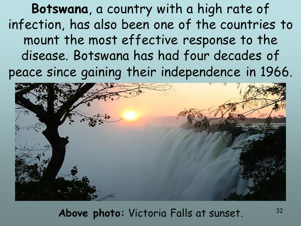 32 Botswana, a country with a high rate of infection, has also been one of the countries to mount the most effective response to the disease. Botswana