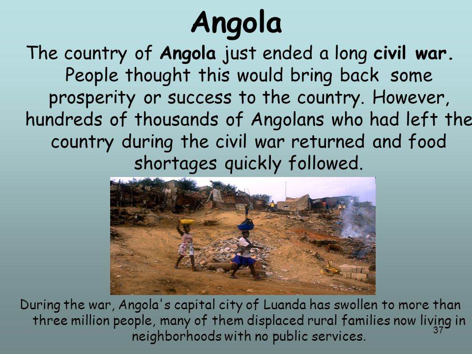 37 Angola The country of Angola just ended a long civil war. People thought this would bring back some prosperity or success to the country. However,